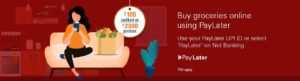 Rs 2,000 or more using PayLater for buying grocery online and get a cashback of Rs 100 into your PayLater account.
